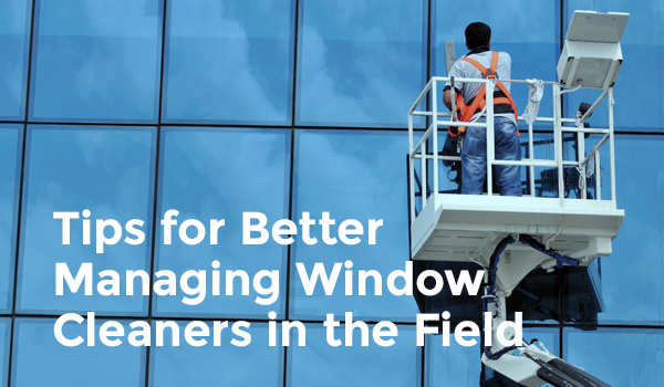 Tips for Better Managing Window Cleaners Out in the Field